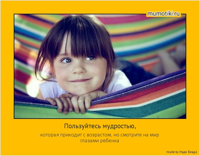 Пользуйтесь мудростью, которая приходит с возрастом, но смотрите на мир глазами ребенка #мотиватор
