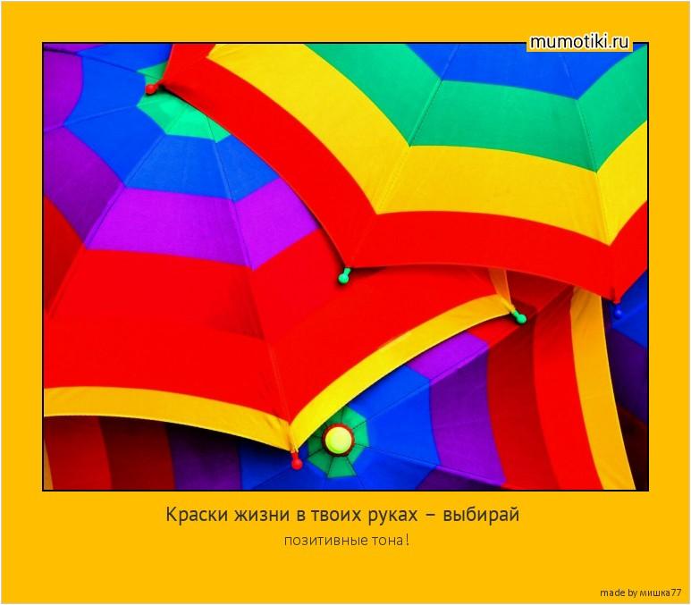 Краски жизни в твоих руках – выбирай позитивные тона! #мотиватор