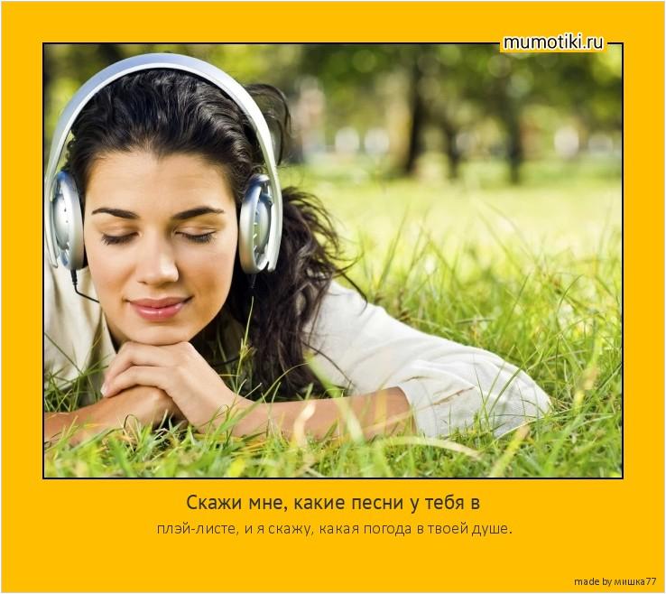 Скажи мне, какие песни у тебя в плэй-листе, и я скажу, какая погода в твоей душе. #мотиватор