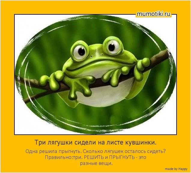 Три лягушки сидели на листе кувшинки. Одна решила прыгнуть. Сколько лягушек осталось сидеть? Правильно:три. РЕШИТЬ и ПРЫГНУТЬ - это разные вещи. #мотиватор