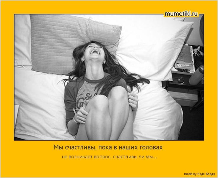 Мы счастливы, пока в наших головах не возникает вопрос, счастливы ли мы... #мотиватор