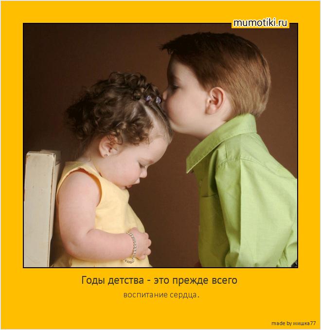 Годы детства - это прежде всего воспитание сердца. #мотиватор