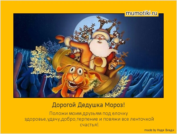 Дорогой Дедушка Мороз! Положи моим друзьям под елочку здоровье,удачу,добро,терпение и повяжи все ленточкой счастья! #мотиватор