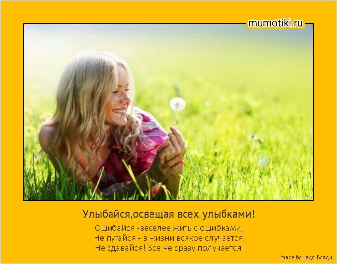 Улыбайся,освещая всех улыбками! Ошибайся -веселее жить с ошибками, Не пугайся - в жизни всякое случается, Не сдавайся! Все не сразу получается #мотиватор