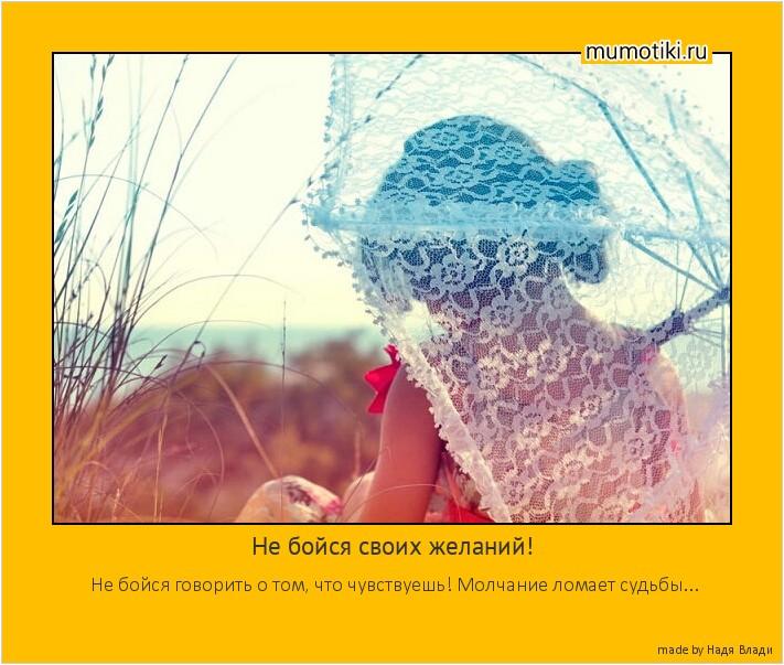 Не бойся своих желаний! Не бойся говорить о том, что чувствуешь! Молчание ломает судьбы... #мотиватор