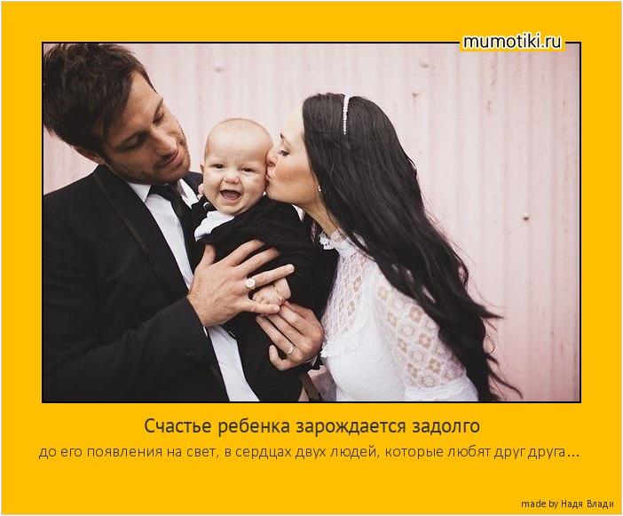 Счастье ребенка зарождается задолго до его появления на свет, в сердцах двух людей, которые любят друг друга... #мотиватор