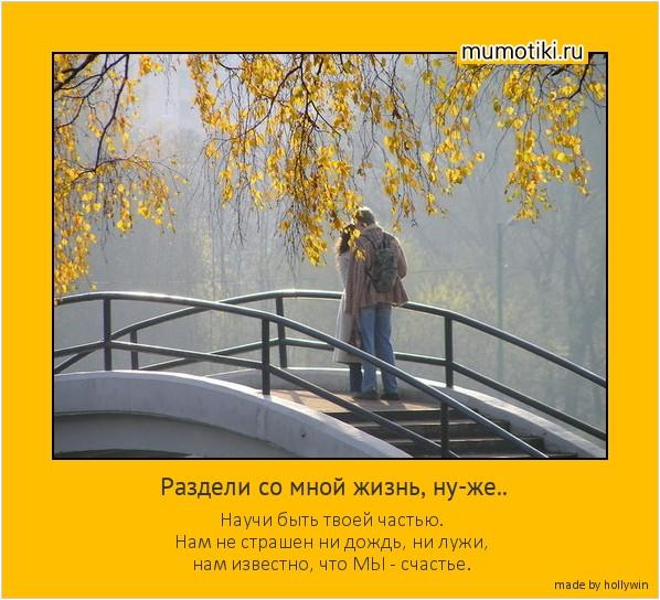 Раздели со мной жизнь, ну-же.. Научи быть твоей частью. Нам не страшен ни дождь, ни лужи, нам известно, что МЫ - счастье. #мотиватор