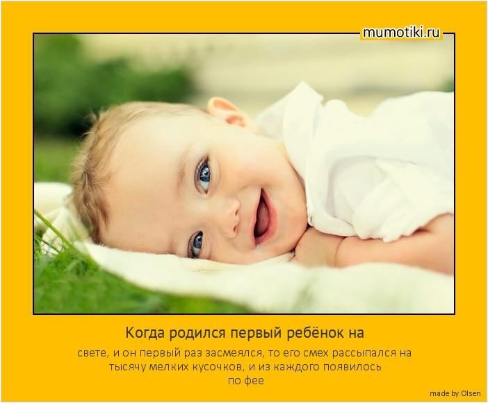 Когда родился первый ребёнок на свете, и он первый раз засмеялся, то его смех рассыпался на тысячу мелких кусочков, и из каждого появилось по фее #мотиватор