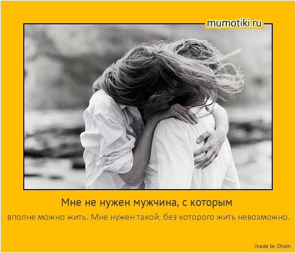 Мне не нужен мужчина, с которым вполне можно жить. Мне нужен такой, без которого жить невозможно. #мотиватор