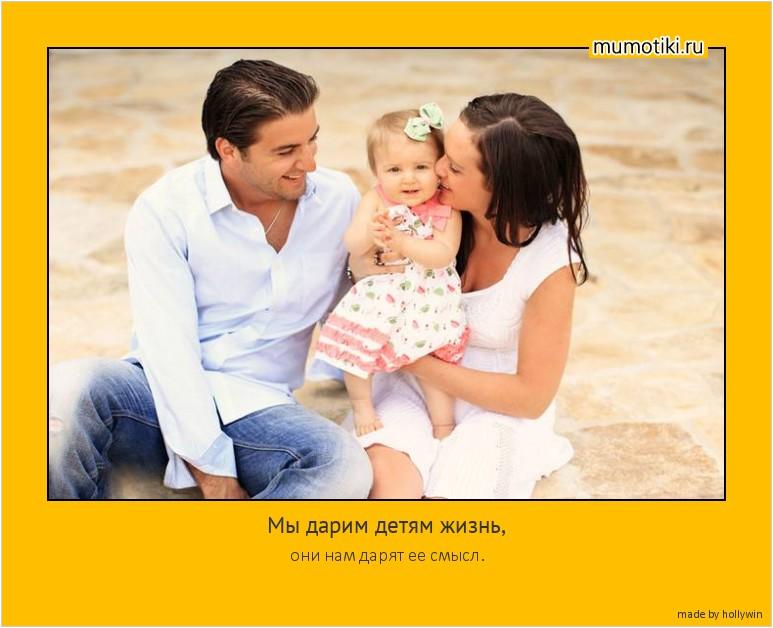 Мы дарим детям жизнь, они нам дарят ее смысл. #мотиватор