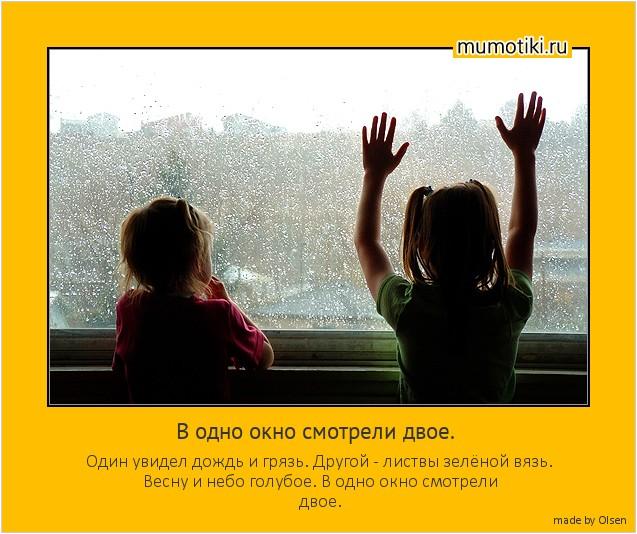В одно окно смотрели двое. Один увидел дождь и грязь. Другой - листвы зелёной вязь. Весну и небо голубое. В одно окно смотрели двое. #мотиватор