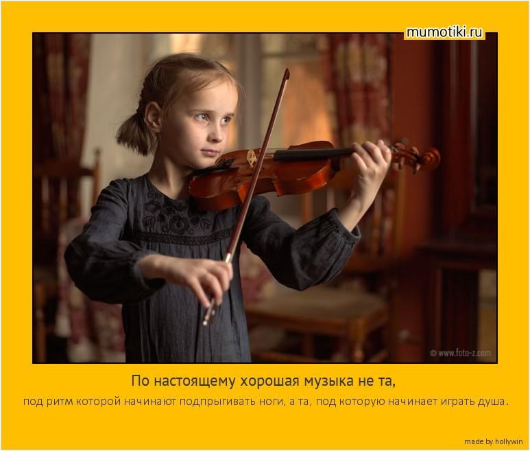 По настоящему хорошая музыка не та, под ритм которой начинают подпрыгивать ноги, а та, под которую начинает играть душа. #мотиватор