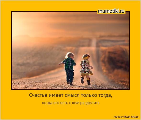 Счастье имеет смысл только тогда, когда его есть с кем разделить #мотиватор