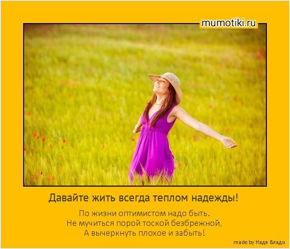 Давайте жить всегда теплом надежды! По жизни оптимистом надо быть. Не мучиться порой тоской безбрежной, А вычеркнуть плохое и забыть! #мотиватор
