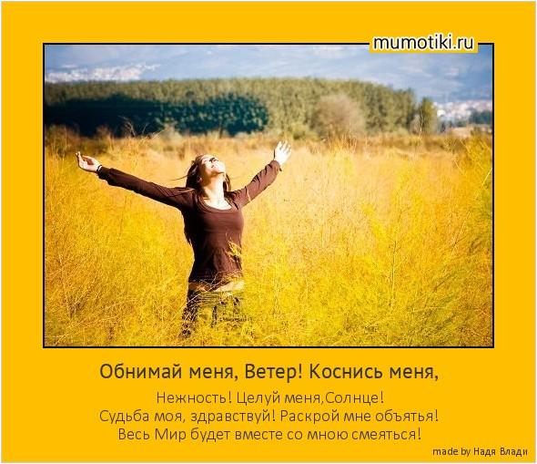 Обнимай меня, Ветер! Коснись меня, Нежность! Целуй меня,Солнце! Судьба моя, здравствуй! Раскрой мне объятья! Весь Мир будет вместе со мною смеяться! #мотиватор