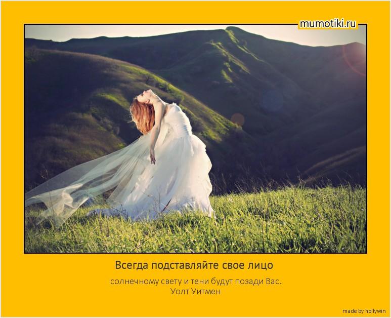 Всегда подставляйте свое лицо солнечному свету и тени будут позади Вас. Уолт Уитмен #мотиватор