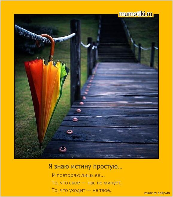 Я знаю истину простую... И повторяю лишь ее... То, что своё — нас не минует, То, что уходит — не твоё, #мотиватор