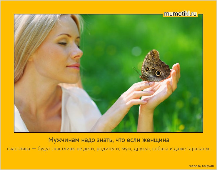 Мужчинам надо знать, что если женщина счастлива — будут счастливы ее дети, родители, муж, друзья, собака и даже тараканы. #мотиватор