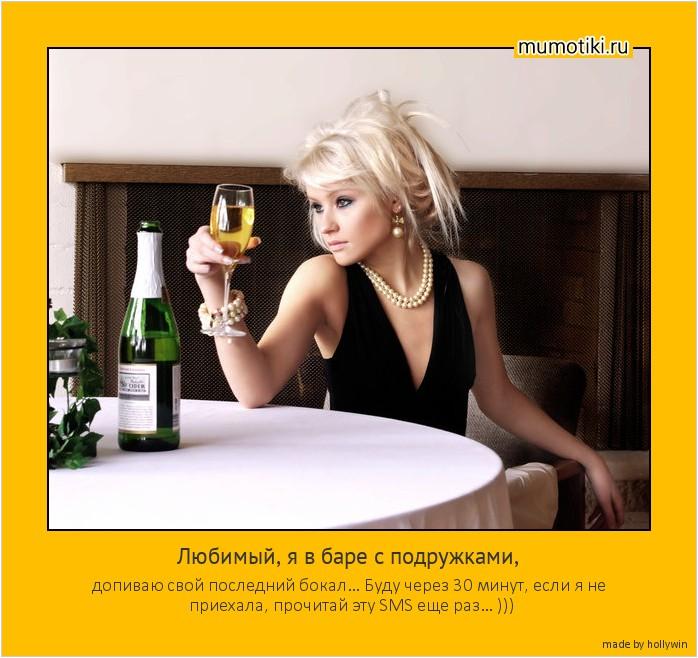 Любимый, я в баре с подружками, допиваю свой последний бокал… Буду через 30 минут, если я не приехала, прочитай эту SMS еще раз… ))) #мотиватор