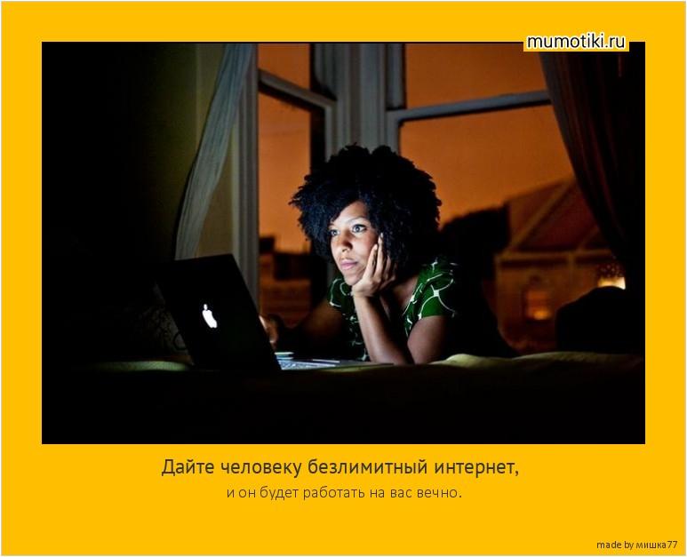 Дайте человеку безлимитный интернет, и он будет работать на вас вечно. #мотиватор