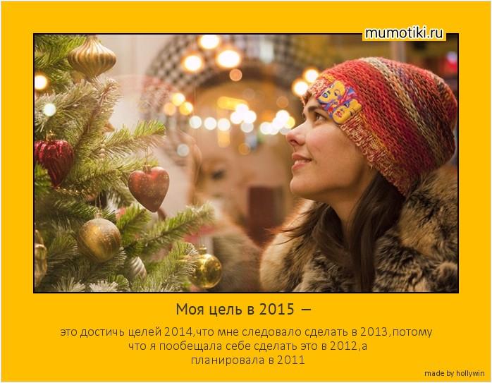Моя цель в 2015 — это достичь целей 2014,что мне следовало сделать в 2013,потому что я пообещала себе сделать это в 2012,а планировала в 2011 #мотиватор
