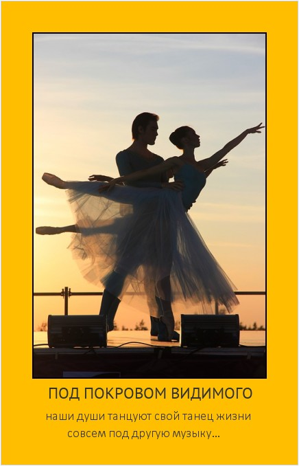 ПОД ПОКРОВОМ ВИДИМОГО наши души танцуют свой танец жизни совсем под другую музыку… #мотиватор
