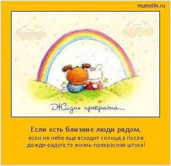 Если есть близкие люди рядом, если на небе еще всходит солнце,а после дождя-радуга,то жизнь-прекрасная штука! #мотиватор