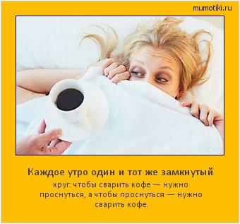 Каждое утро один и тот же замкнутый круг: чтобы сварить кофе — нужно проснуться, а чтобы проснуться — нужно сварить кофе. #мотиватор