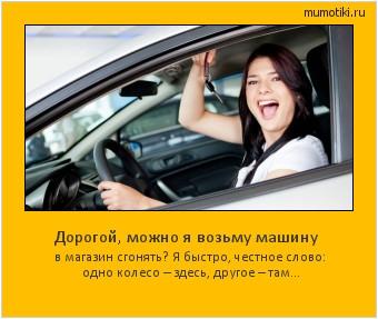 Дорогой, можно я возьму машину в магазин сгонять? Я быстро, честное слово: одно колесо – здесь, другое – там... #мотиватор