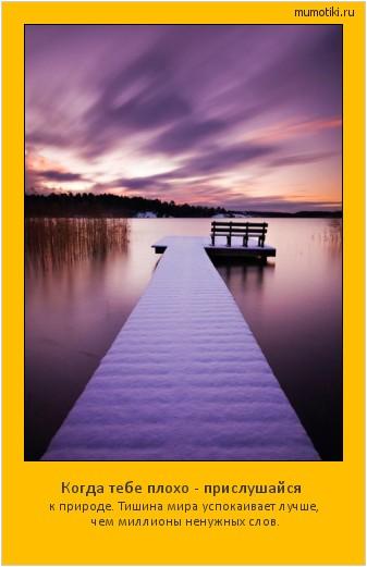 Когда тебе плохо - прислушайся к природе. Тишина мира успокаивает лучше, чем миллионы ненужных слов. #мотиватор