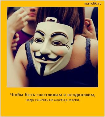 Чтобы быть счастливым и неодиноким, надо сжигать не мосты,а маски. #мотиватор