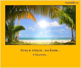 Хочу в отпуск...на Бали... К Баунтям... #мотиватор