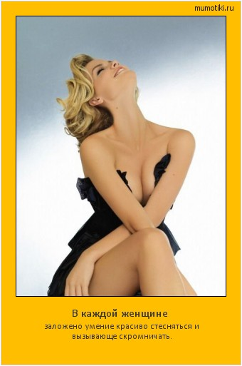В каждой женщине заложено умение красиво стесняться и вызывающе скромничать. #мотиватор