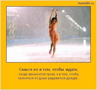 Смысл не в том, чтобы ждать, когда закончится гроза, а в том, чтобы научиться от души радоваться дождю... #мотиватор