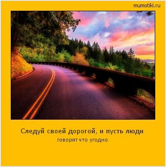 Следуй своей дорогой, и пусть люди говорят что угодно. #мотиватор