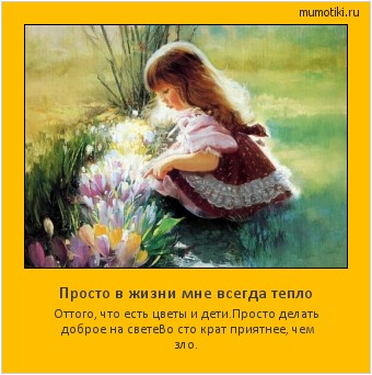 Просто в жизни мне всегда тепло Оттого, что есть цветы и дети. Просто делать доброе на свете Во сто крат приятнее, чем зло. #мотиватор