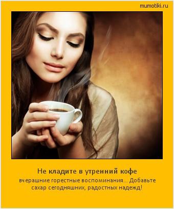 Не кладите в утренний кофе вчерашние горестные воспоминания… Добавьте сахар сегодняшних, радостных надежд! #мотиватор