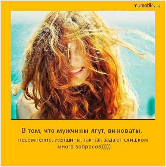 В том, чтомужчины лгут, виноваты, несомненно, женщины, таккак задают слишком много вопросов))))) #мотиватор