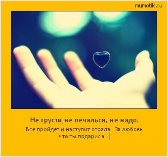 Не грусти,не печалься, не надо. Все пройдет и наступит отрада... За любовь что ты подарила...) #мотиватор