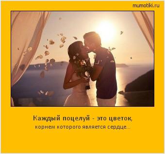 Каждый поцелуй - это цветок, корнем которого является сердце... #мотиватор
