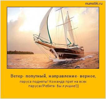Ветер- попутный, направление- верное, паруса подняты! Команда прет на всех парусах! Ребята- Вы лучшие!)) #мотиватор