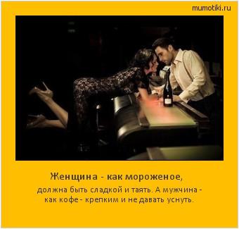 Женщина - как мороженое, должна быть сладкой и таять. А мужчина - как кофе - крепким и не давать уснуть. #мотиватор