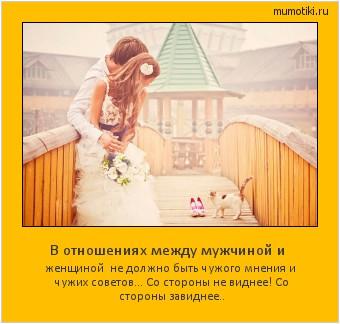 В отношениях между мужчиной и женщиной не должно быть чужого мнения и чужих советов… Со стороны не виднее! Со стороны завиднее.. #мотиватор