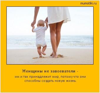 Женщины не завоеватели - им и так принадлежит мир, потому что они способны создать новую жизнь. #мотиватор