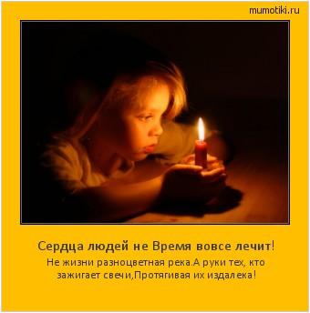 Сердца людей не Время вовсе лечит! Не жизни разноцветная река. А руки тех, кто зажигает свечи, Протягивая их издалека! #мотиватор