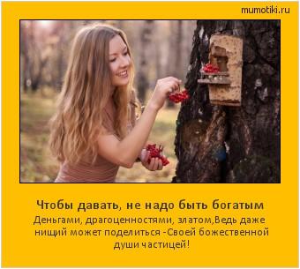 Чтобы давать, не надо быть богатым Деньгами, драгоценностями, златом, Ведь даже нищий может поделиться - Своей божественной души частицей! #мотиватор