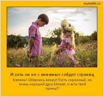 И хоть он не с книжных сойдет страниц Взгляни! Обернись вокруг: Пусть скромный, но очень хороший друг, Может, и есть твой принц?! #мотиватор