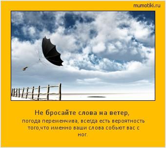 Не бросайте слова на ветер, погода переменчива, всегда есть вероятность того,что именно ваши слова собьют вас с ног. #мотиватор