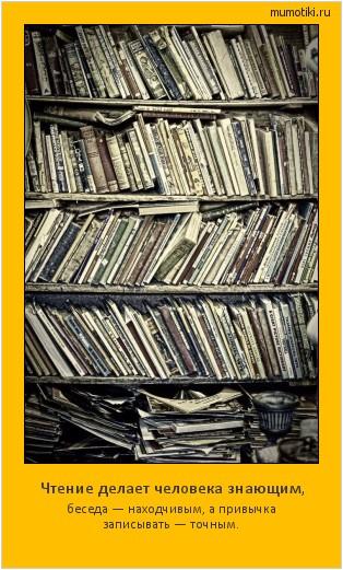 Чтение делает человека знающим, беседа — находчивым, а привычка записывать — точным. #мотиватор
