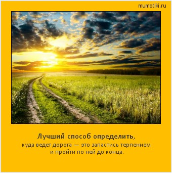 Лучший способ определить, куда ведет дорога — это запастись терпением и пройти по ней до конца. #мотиватор